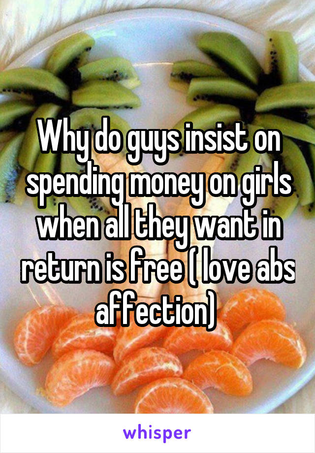 Why do guys insist on spending money on girls when all they want in return is free ( love abs affection)