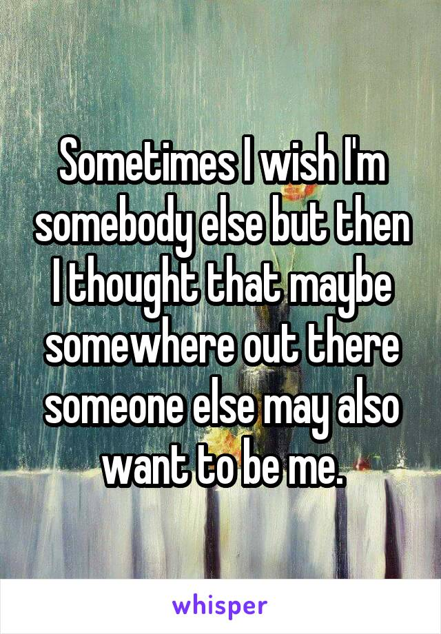 Sometimes I wish I'm somebody else but then I thought that maybe somewhere out there someone else may also want to be me.