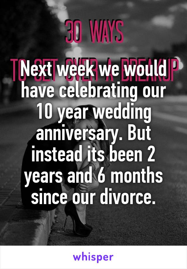 Next week we would have celebrating our 10 year wedding anniversary. But instead its been 2 years and 6 months since our divorce.
