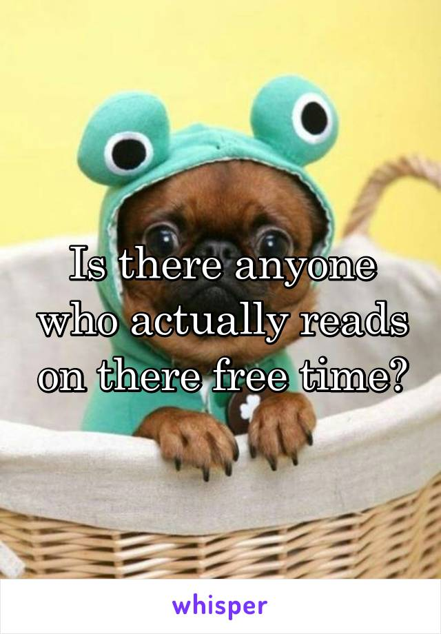 Is there anyone who actually reads on there free time?