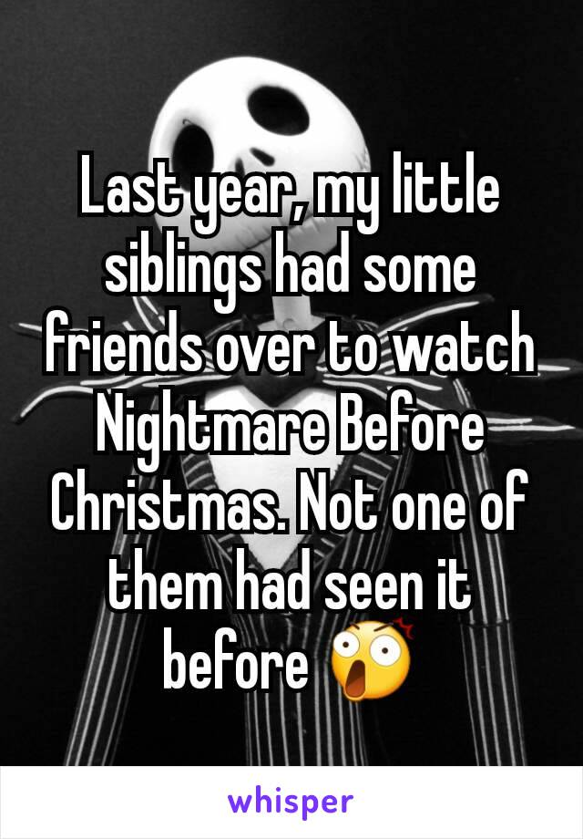Last year, my little siblings had some friends over to watch Nightmare Before Christmas. Not one of them had seen it before 😲