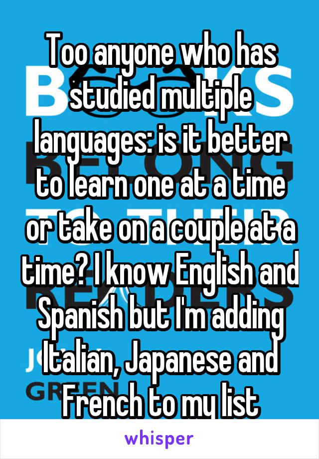 Too anyone who has studied multiple languages: is it better to learn one at a time or take on a couple at a time? I know English and Spanish but I'm adding Italian, Japanese and French to my list