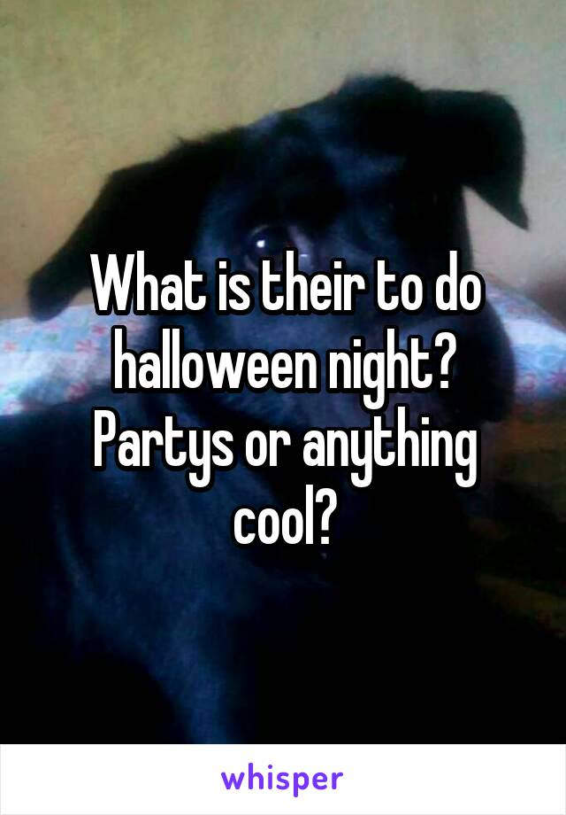 What is their to do halloween night? Partys or anything cool?