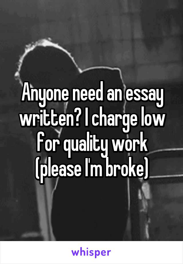 Anyone need an essay written? I charge low for quality work (please I'm broke)