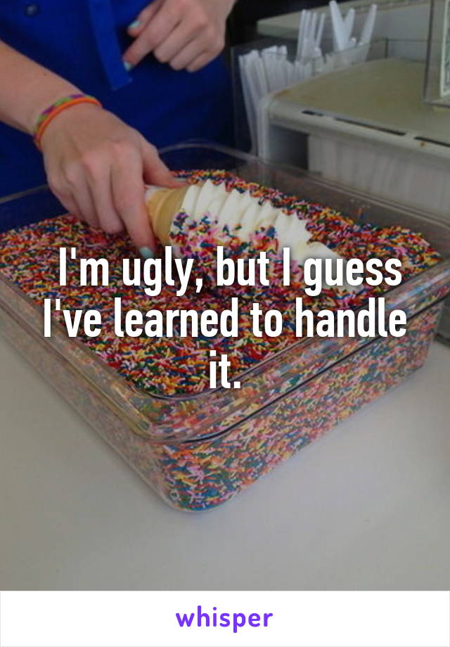 I'm ugly, but I guess I've learned to handle it.