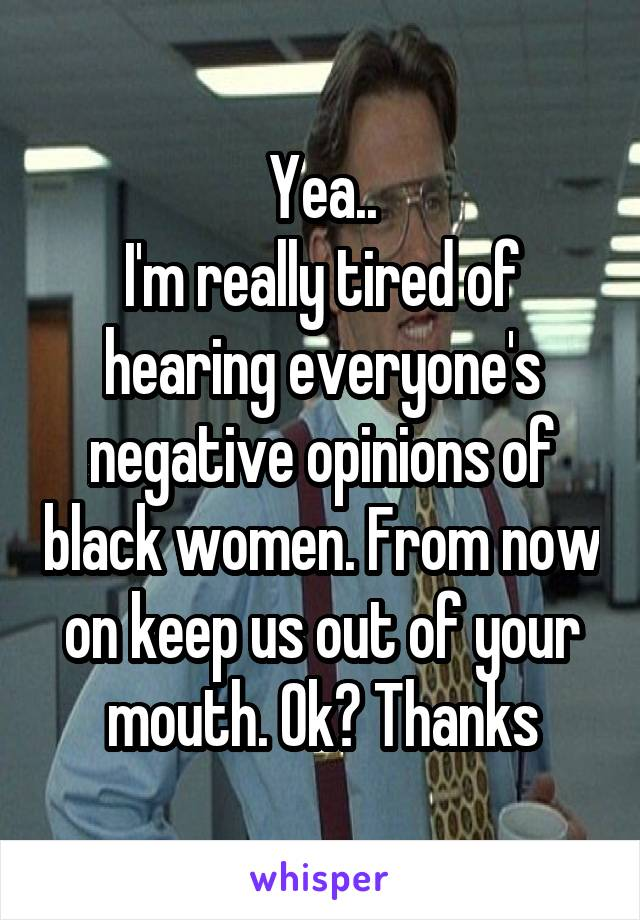 Yea.. I'm really tired of hearing everyone's negative opinions of black women. From now on keep us out of your mouth. Ok? Thanks