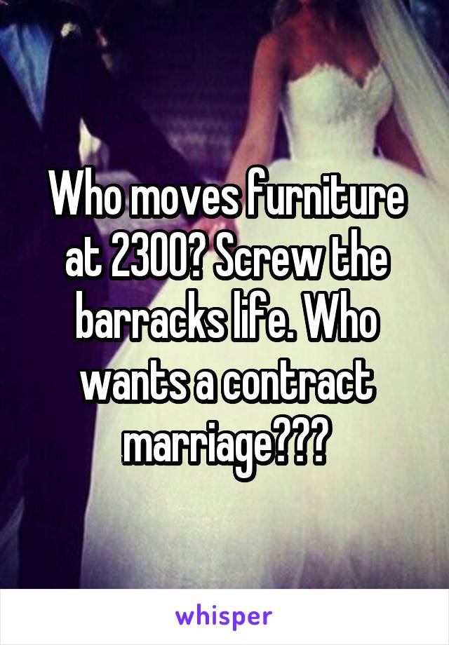 Who moves furniture at 2300? Screw the barracks life. Who wants a contract marriage???
