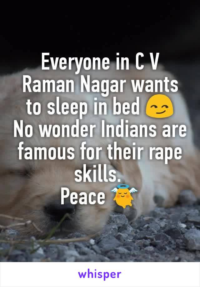 Everyone in C V Raman Nagar wants to sleep in bed 😏 No wonder Indians are famous for their rape skills.  Peace 👼