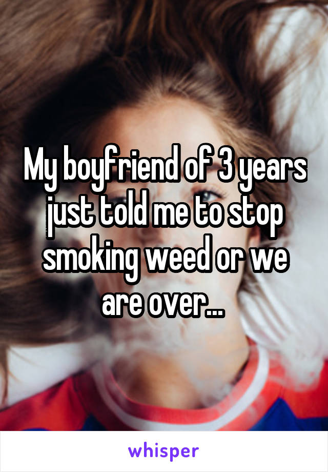 My boyfriend of 3 years just told me to stop smoking weed or we are over...