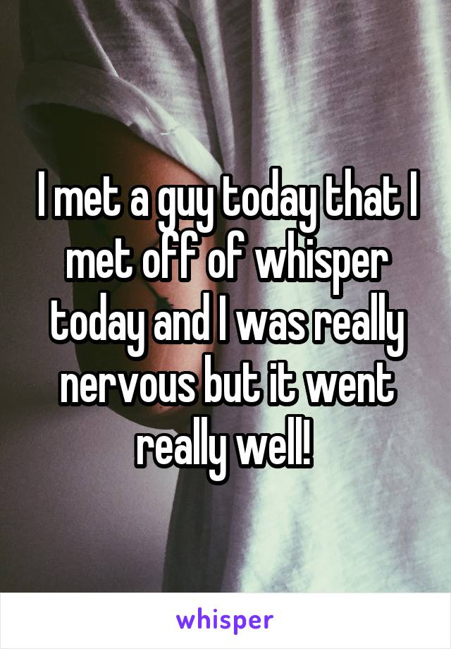 I met a guy today that I met off of whisper today and I was really nervous but it went really well!
