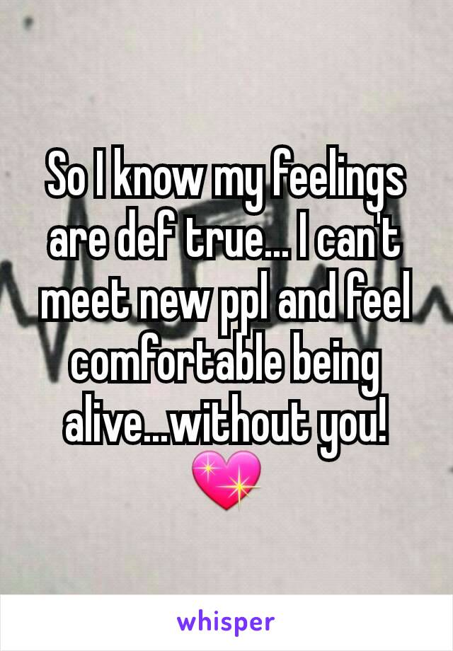 So I know my feelings are def true... I can't meet new ppl and feel comfortable being alive...without you! 💖