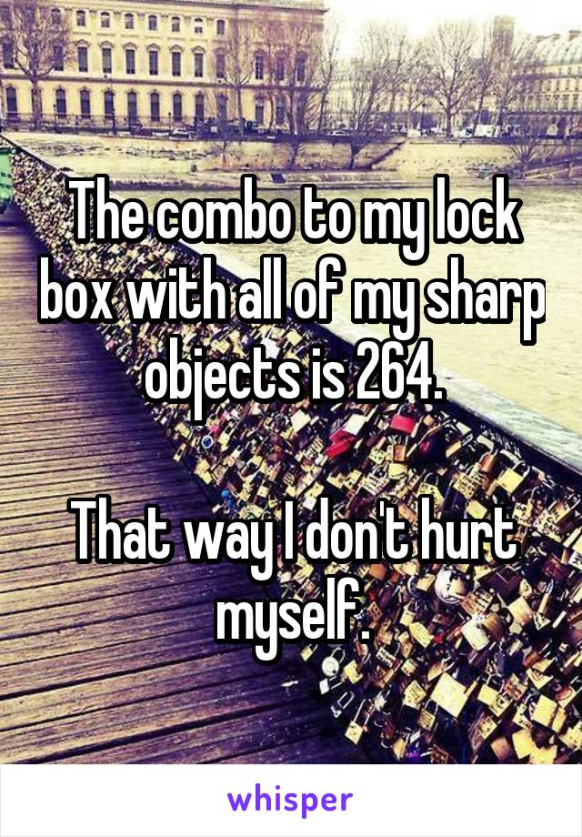 The combo to my lock box with all of my sharp objects is 264.  That way I don't hurt myself.