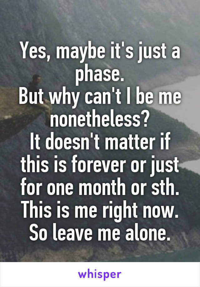 Yes, maybe it's just a phase. But why can't I be me nonetheless? It doesn't matter if this is forever or just for one month or sth. This is me right now. So leave me alone.