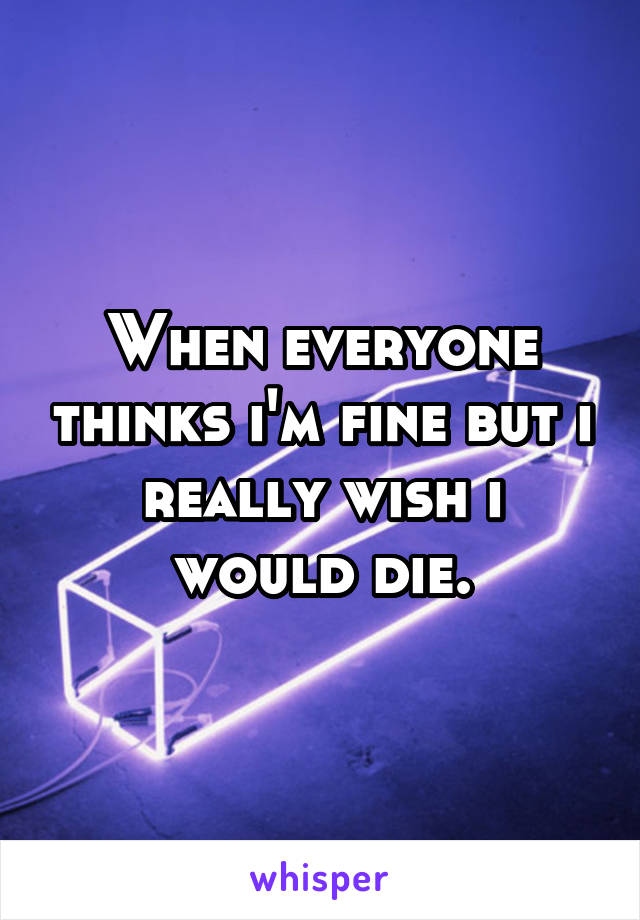 When everyone thinks i'm fine but i really wish i would die.