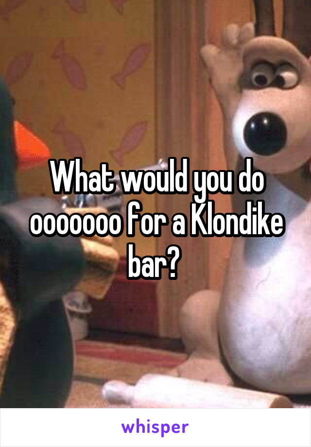 What would you do ooooooo for a Klondike bar?