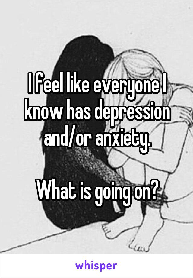 I feel like everyone I know has depression and/or anxiety.  What is going on?