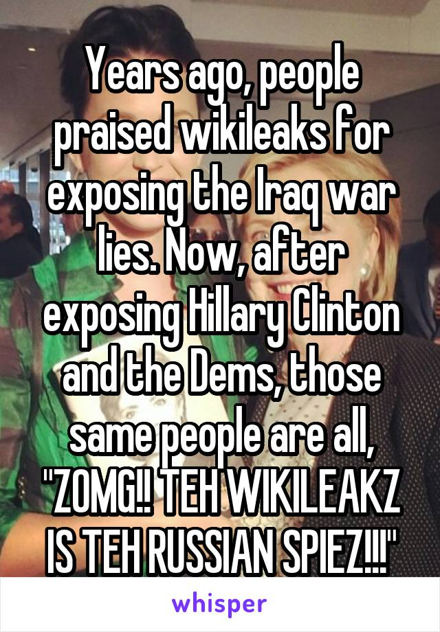 """Years ago, people praised wikileaks for exposing the Iraq war lies. Now, after exposing Hillary Clinton and the Dems, those same people are all, """"ZOMG!! TEH WIKILEAKZ IS TEH RUSSIAN SPIEZ!!!"""""""