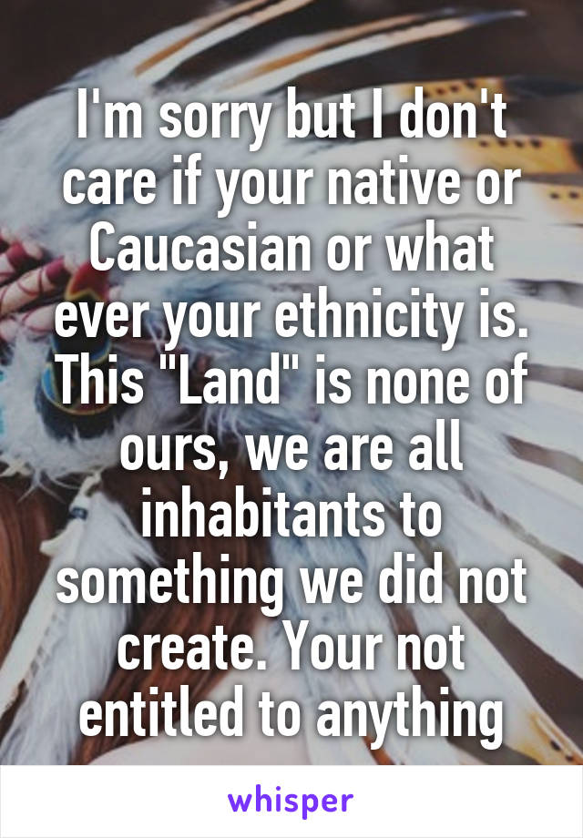 "I'm sorry but I don't care if your native or Caucasian or what ever your ethnicity is. This ""Land"" is none of ours, we are all inhabitants to something we did not create. Your not entitled to anything"