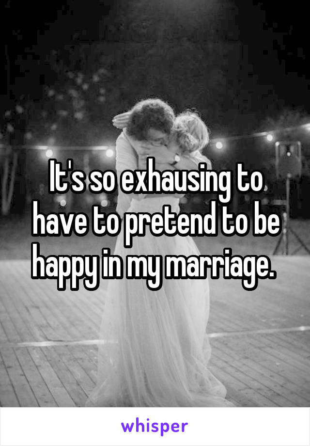 It's so exhausing to have to pretend to be happy in my marriage.