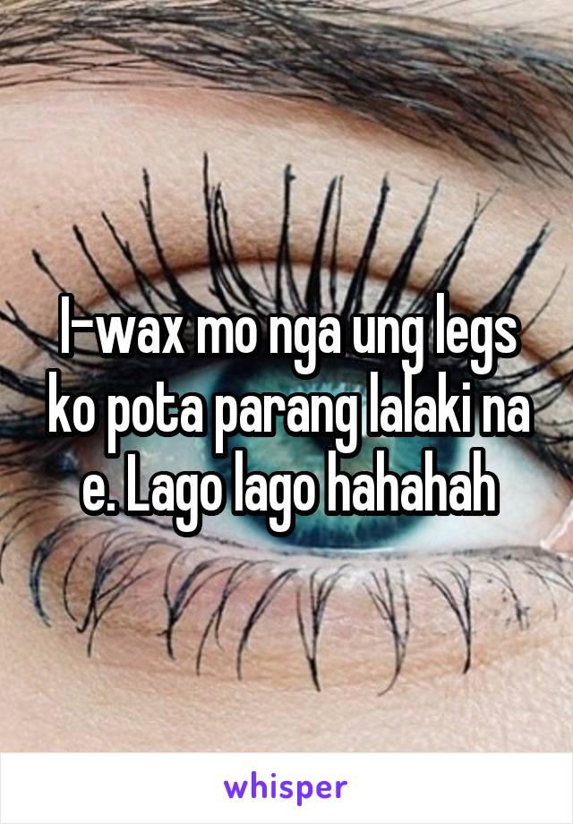 I-wax mo nga ung legs ko pota parang lalaki na e. Lago lago hahahah