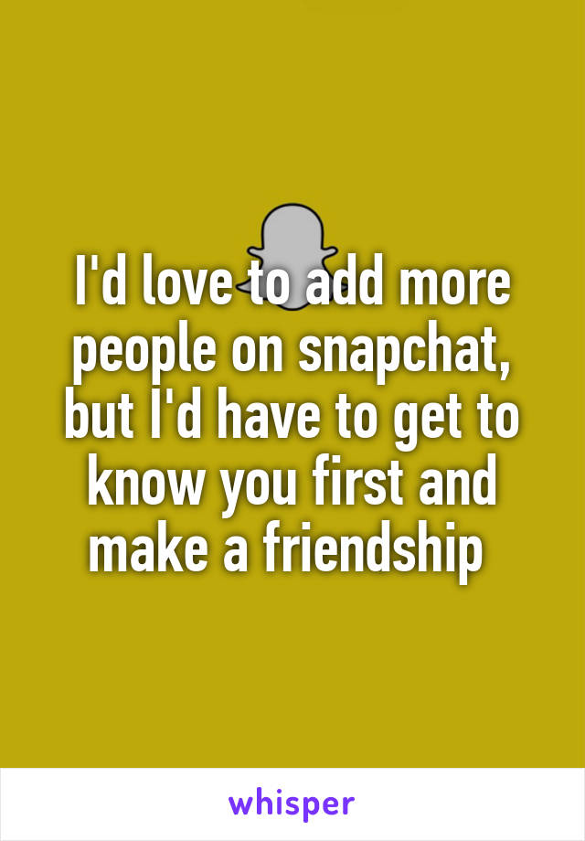 I'd love to add more people on snapchat, but I'd have to get to know you first and make a friendship