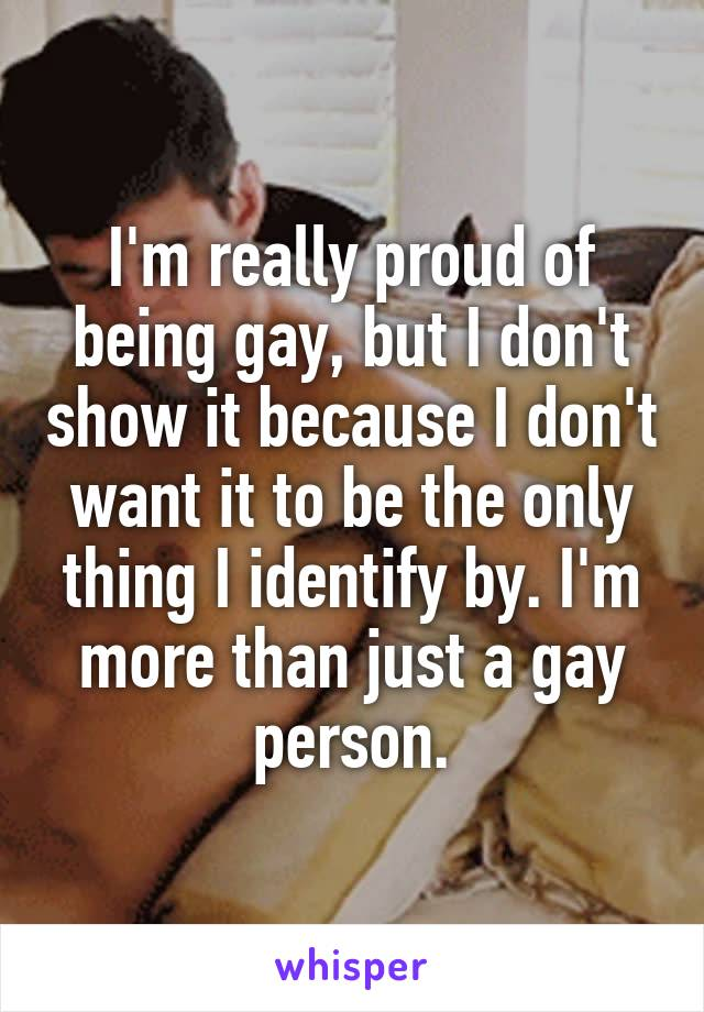 I'm really proud of being gay, but I don't show it because I don't want it to be the only thing I identify by. I'm more than just a gay person.
