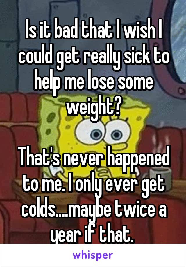 Is it bad that I wish I could get really sick to help me lose some weight?  That's never happened to me. I only ever get colds....maybe twice a year if that.