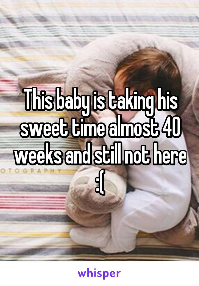 This baby is taking his sweet time almost 40 weeks and still not here :(