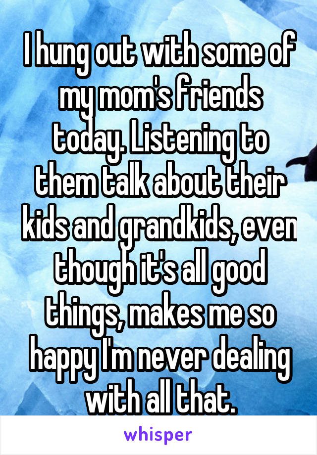 I hung out with some of my mom's friends today. Listening to them talk about their kids and grandkids, even though it's all good things, makes me so happy I'm never dealing with all that.