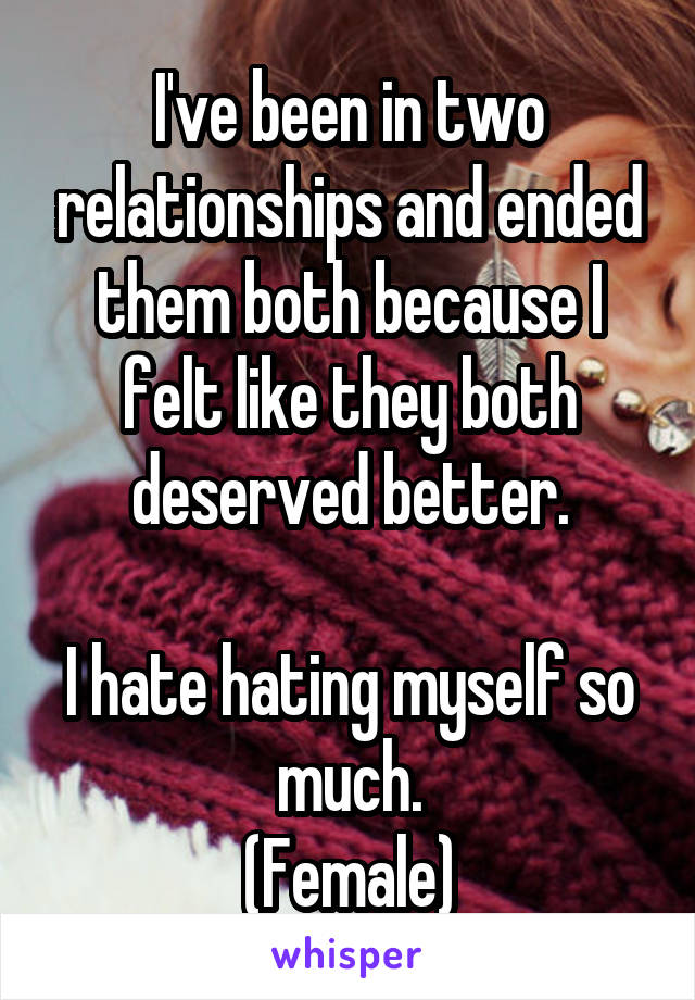 I've been in two relationships and ended them both because I felt like they both deserved better.  I hate hating myself so much. (Female)