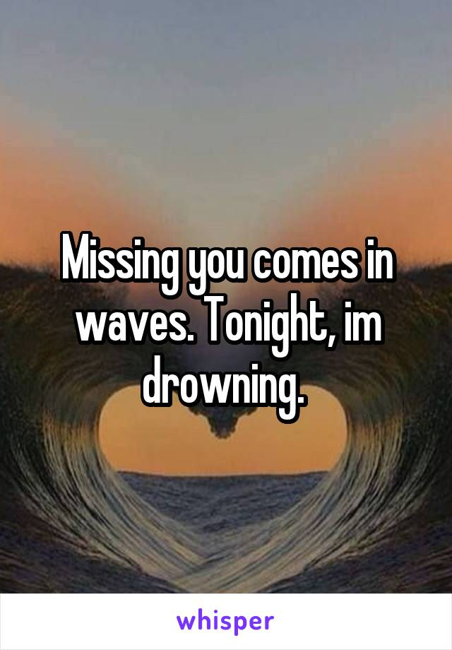 Missing you comes in waves. Tonight, im drowning.