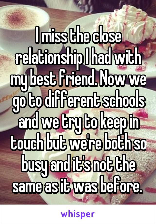 I miss the close relationship I had with my best friend. Now we go to different schools and we try to keep in touch but we're both so busy and it's not the same as it was before.