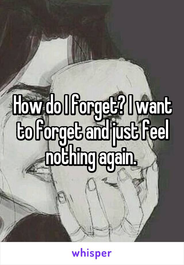 How do I forget? I want to forget and just feel nothing again.