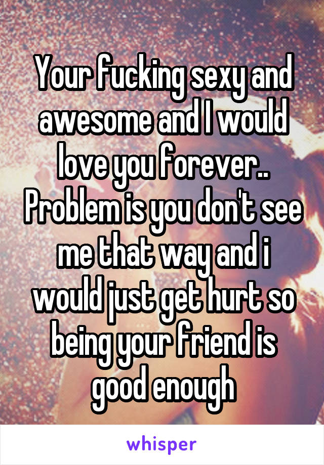 Your fucking sexy and awesome and I would love you forever.. Problem is you don't see me that way and i would just get hurt so being your friend is good enough