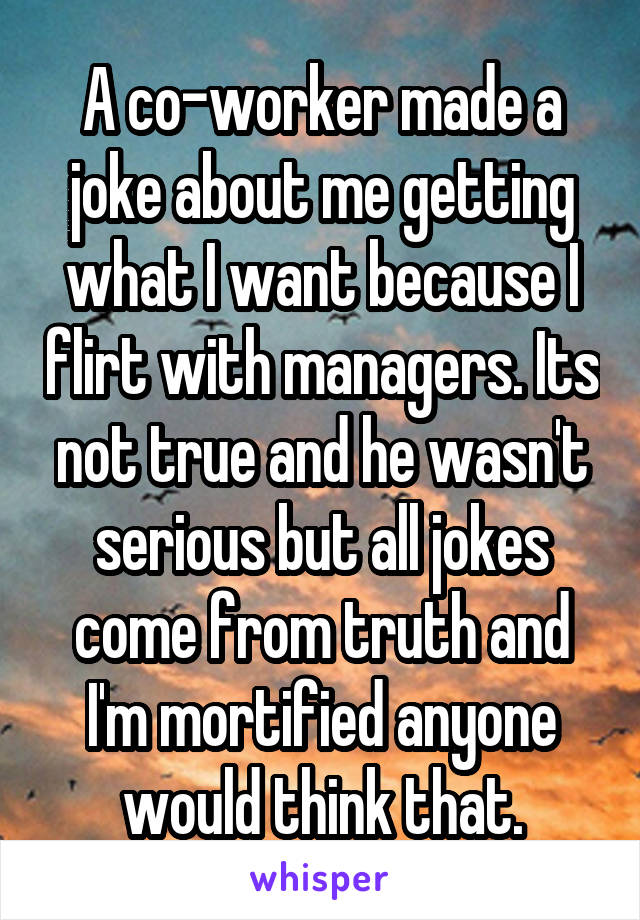 A co-worker made a joke about me getting what I want because I flirt with managers. Its not true and he wasn't serious but all jokes come from truth and I'm mortified anyone would think that.