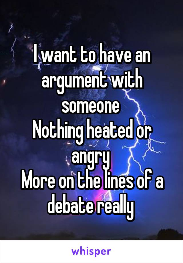 I want to have an argument with someone  Nothing heated or angry  More on the lines of a debate really