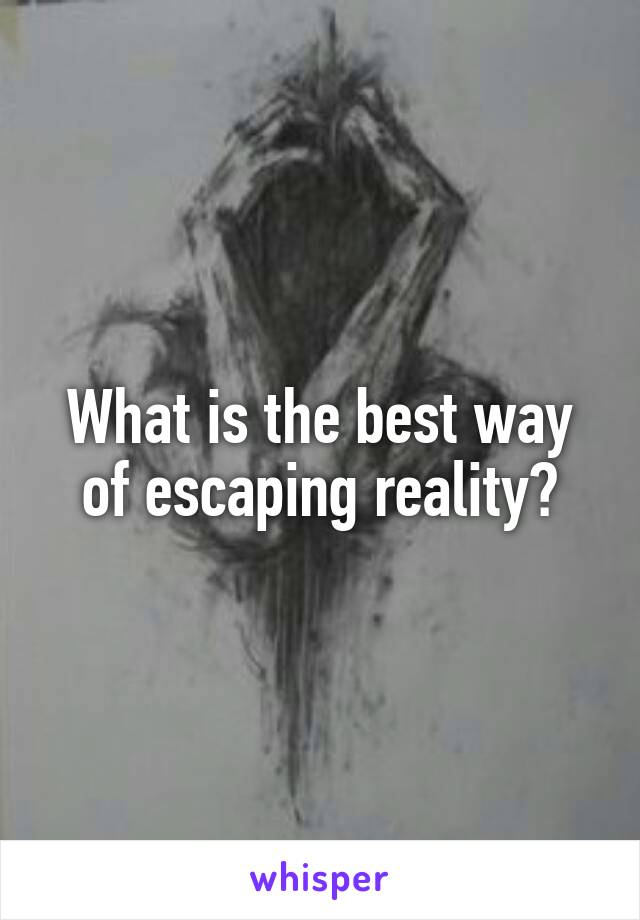What is the best way of escaping reality?