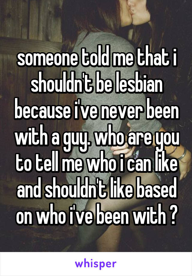 someone told me that i shouldn't be lesbian because i've never been with a guy. who are you to tell me who i can like and shouldn't like based on who i've been with ?