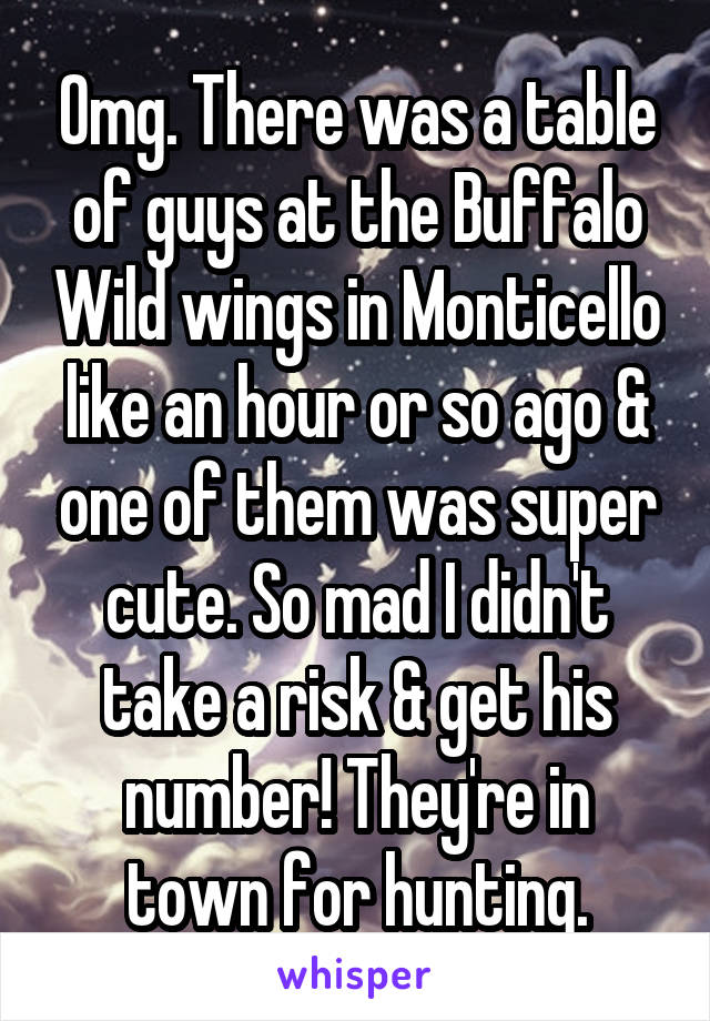Omg. There was a table of guys at the Buffalo Wild wings in Monticello like an hour or so ago & one of them was super cute. So mad I didn't take a risk & get his number! They're in town for hunting.