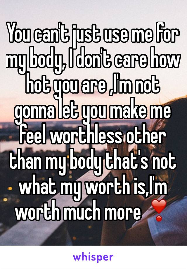 You can't just use me for my body, I don't care how hot you are ,I'm not gonna let you make me feel worthless other than my body that's not what my worth is,I'm worth much more ❣️