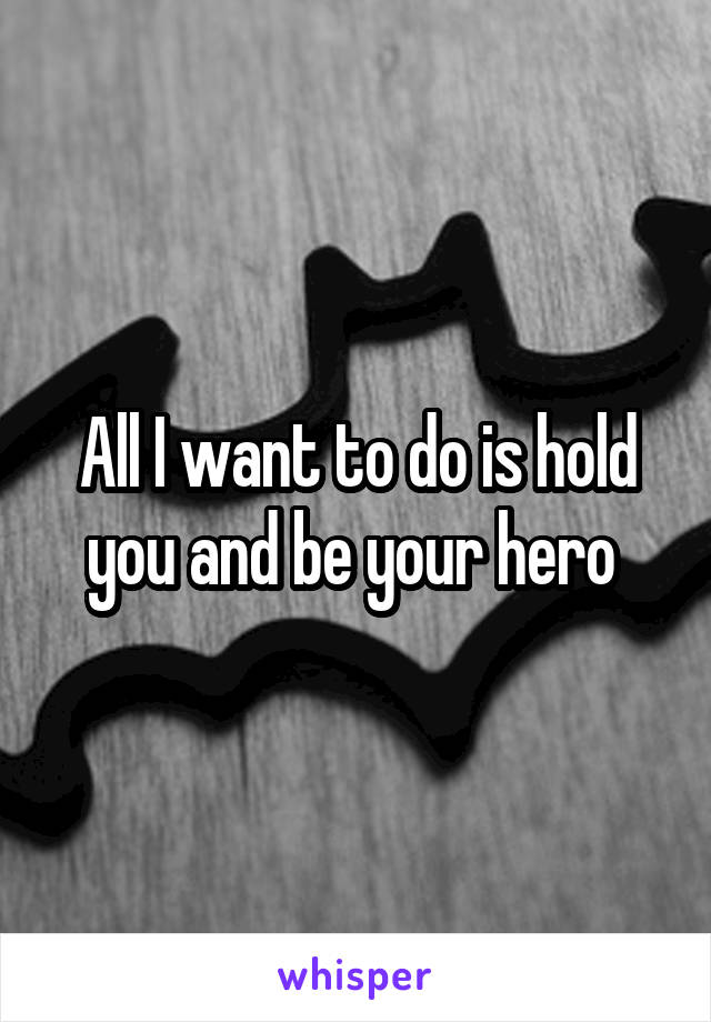 All I want to do is hold you and be your hero