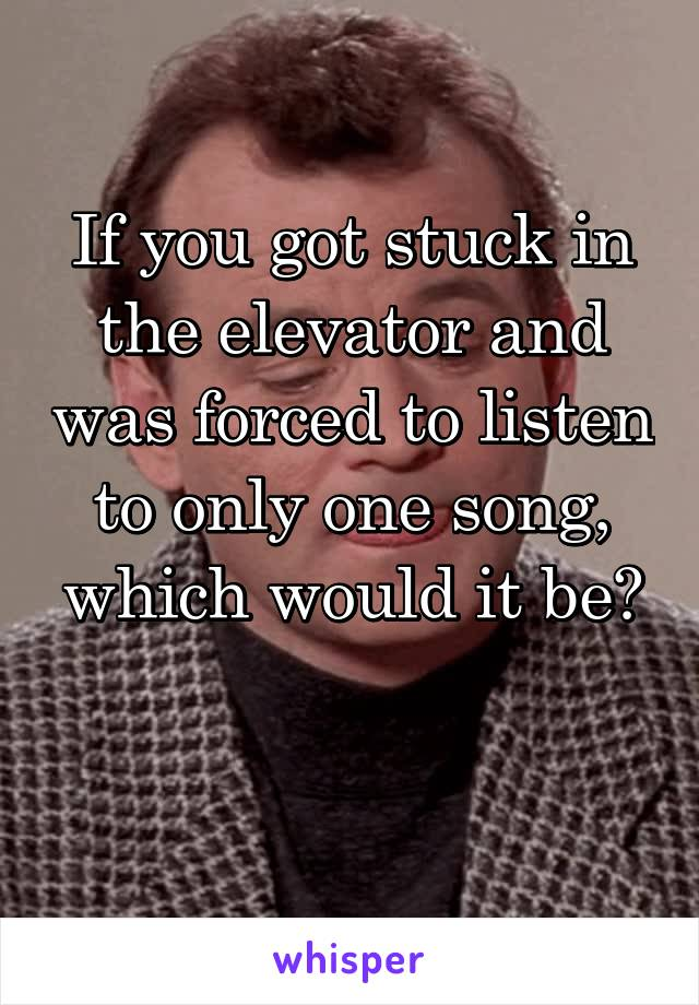 If you got stuck in the elevator and was forced to listen to only one song, which would it be?