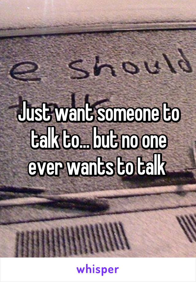 Just want someone to talk to... but no one ever wants to talk