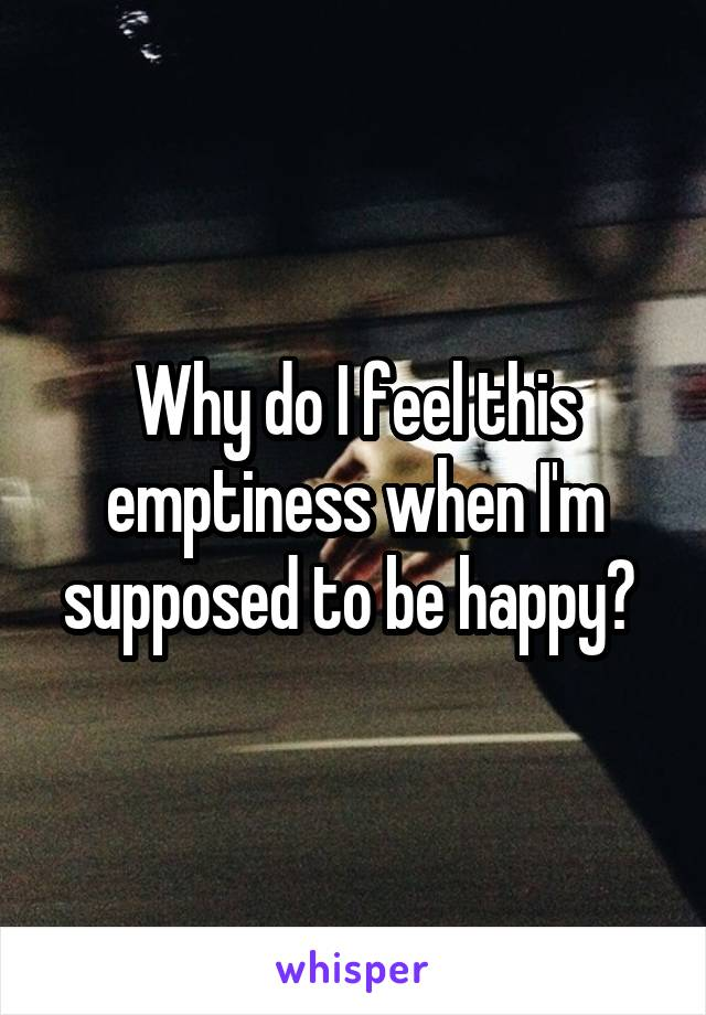 Why do I feel this emptiness when I'm supposed to be happy?