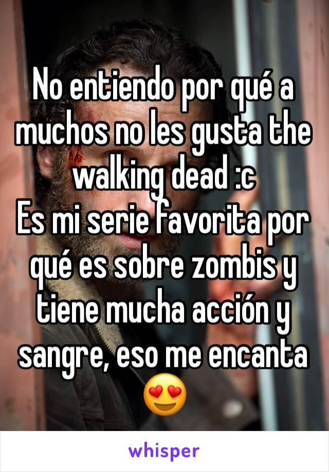 No entiendo por qué a muchos no les gusta the walking dead :c Es mi serie favorita por qué es sobre zombis y tiene mucha acción y sangre, eso me encanta 😍
