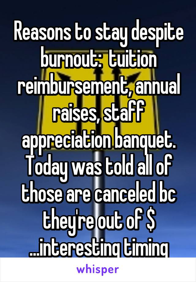 Reasons to stay despite burnout:  tuition reimbursement, annual raises, staff appreciation banquet. Today was told all of those are canceled bc they're out of $ ...interesting timing