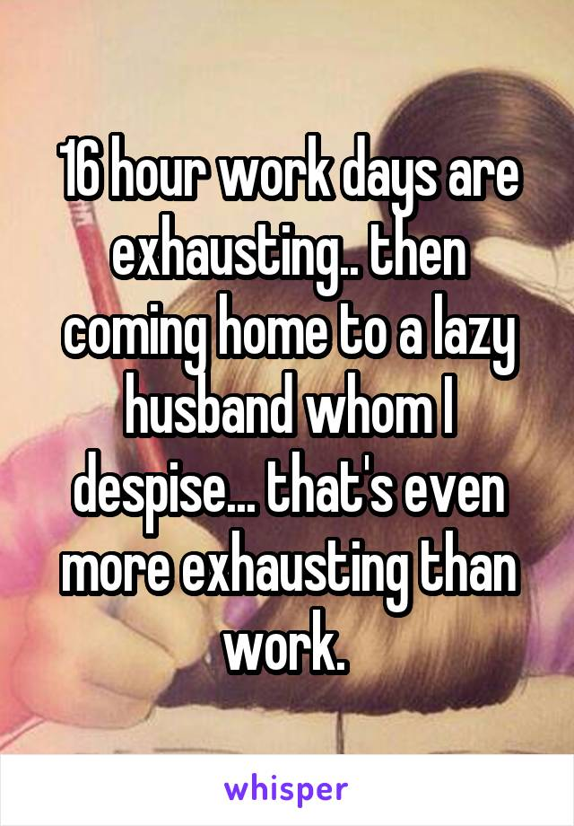 16 hour work days are exhausting.. then coming home to a lazy husband whom I despise... that's even more exhausting than work.
