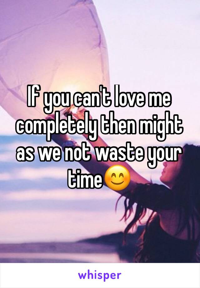 If you can't love me completely then might as we not waste your time😊