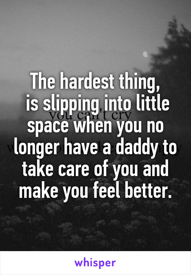 The hardest thing,  is slipping into little space when you no longer have a daddy to take care of you and make you feel better.