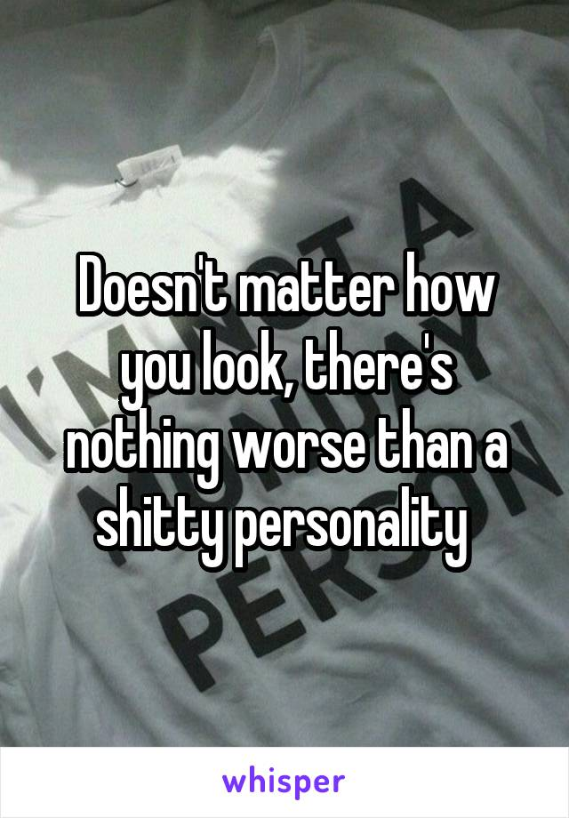 Doesn't matter how you look, there's nothing worse than a shitty personality